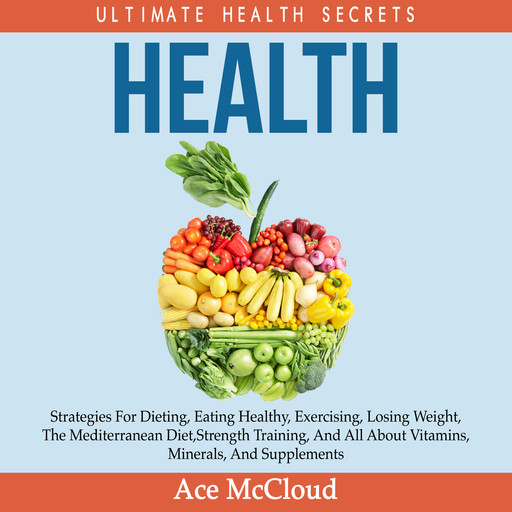 Health: Ultimate Health Secrets: Strategies For Dieting, Eating Healthy, Exercising, Losing Weight, The Mediterranean Diet, Strength Training, And All About Vitamins, Minerals, And Supplements, Ace McCloud
