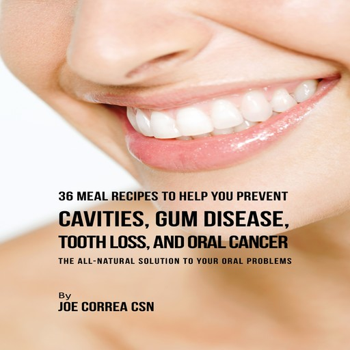 36 Meal Recipes to Help You Prevent Cavities, Gum Disease, Tooth Loss, and Oral Cancer, Joe Correa