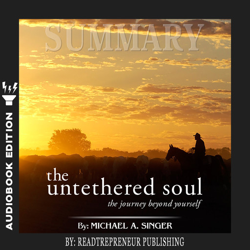 Summary of The Untethered Soul: The Journey Beyond Yourself by Michael A. Singer, Readtrepreneur Publishing