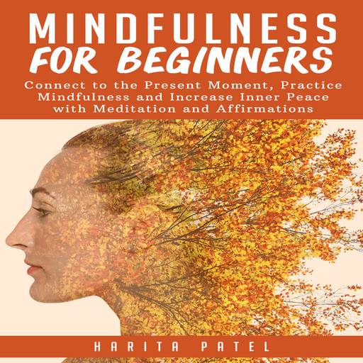 Mindfulness for Beginners: Connect to the Present Moment, Practice Mindfulness and Increase Inner Peace with Meditation and Affirmations, Harita Patel