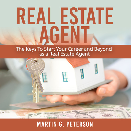 Real Estate Agent: The Keys To Start Your Career and Beyond as a Real Estate Agent, Martin Peterson