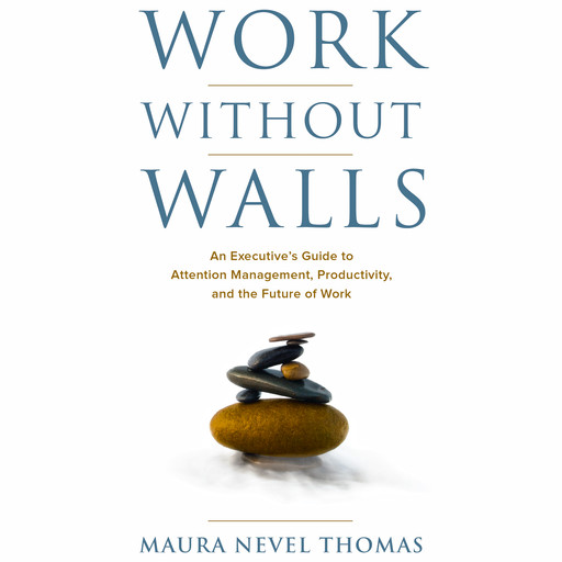 Work Without Walls: An Executive's Guide to Attention Management, Productivity, and the Future of Work, Maura Nevel Thomas