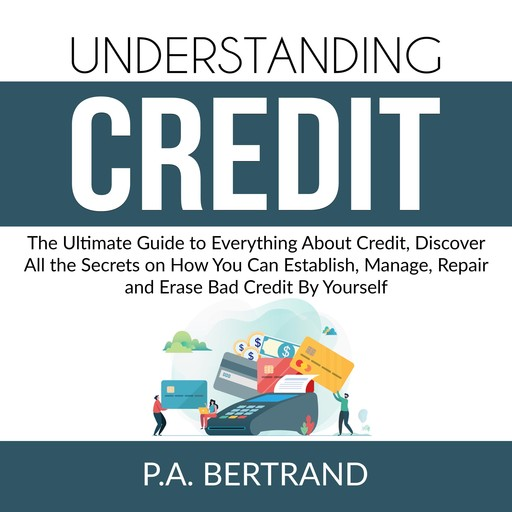 Understanding Credit: The Ultimate Guide to Everything About Credit, Discover All the Secrets on How You Can Establish, Manage, Repair and Erase Bad Credit By Yourself, P.A. Bertrand