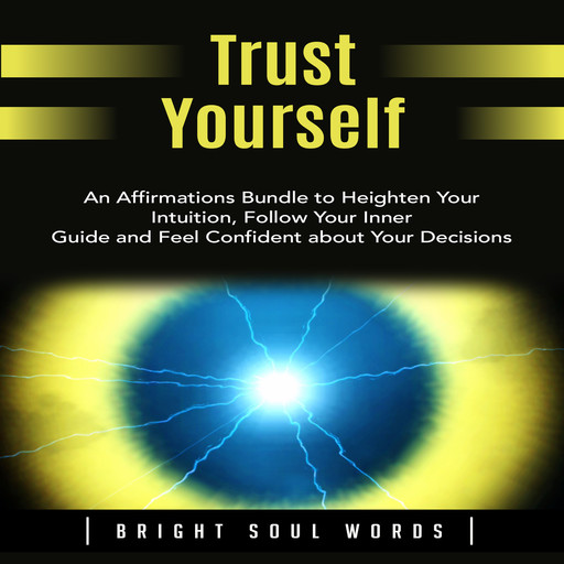 Trust Yourself: An Affirmations Bundle to Heighten Your Intuition, Follow Your Inner Guide and Feel Confident about Your Decisions, Bright Soul Words