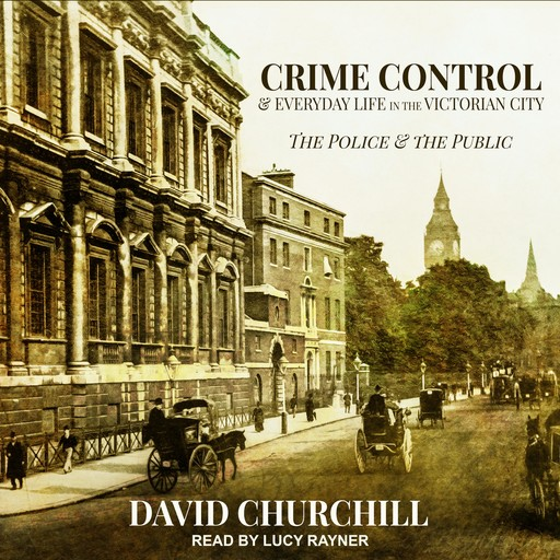 Crime Control and Everyday Life in the Victorian City, David Churchill