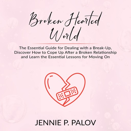 Broken Hearted World: The Essential Guide for Dealing with a Break-Up, Discover How to Cope Up After a Broken Relationship and Learn the Essential Lessons for Moving On, Jennie P. Palov