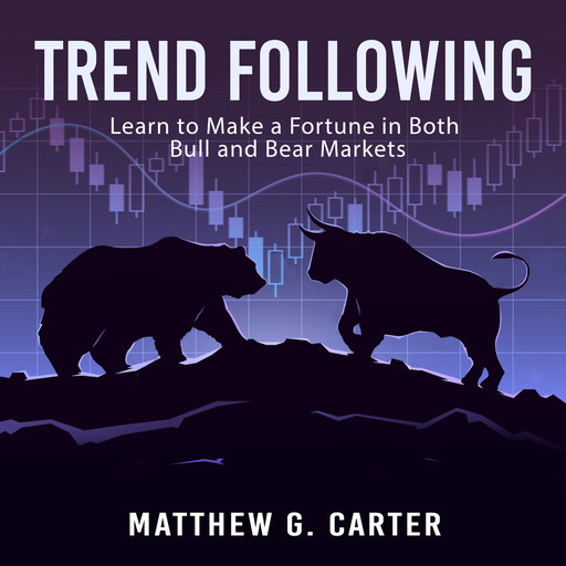 Trend Following: Learn to Make a Fortune in Both Bull and Bear Markets, Matthew G. Carter
