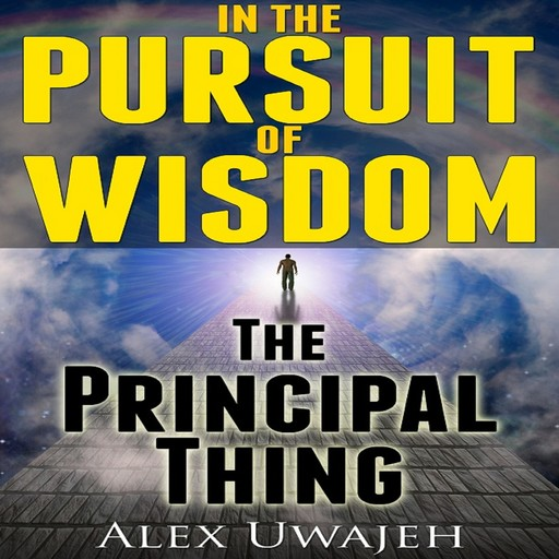 In The Pursuit of Wisdom: The Principal Thing, Alex Uwajeh