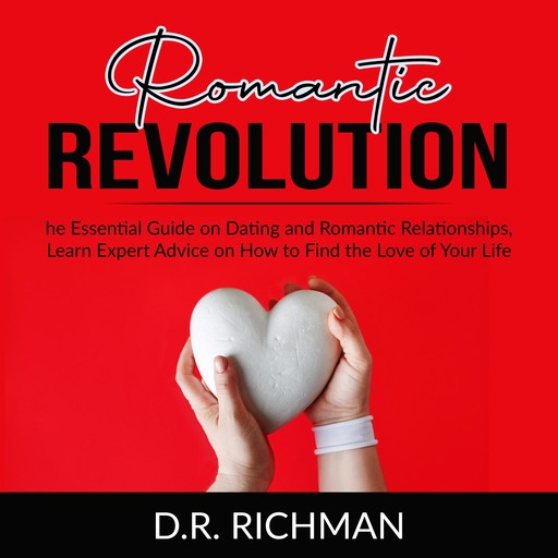 Romantic Revolution: The Essential Guide on Dating and Romantic Relationships, Learn Expert Advice on How to Find the Love of Your Life, D.R. Richman