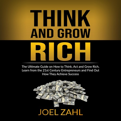 Think and Grow Rich: The Ultimate Guide on How to Think, Act and Grow Rich, Learn from the 21st Century Entrepreneurs and Find Out How They Achieve Success, Joel Zahl. 