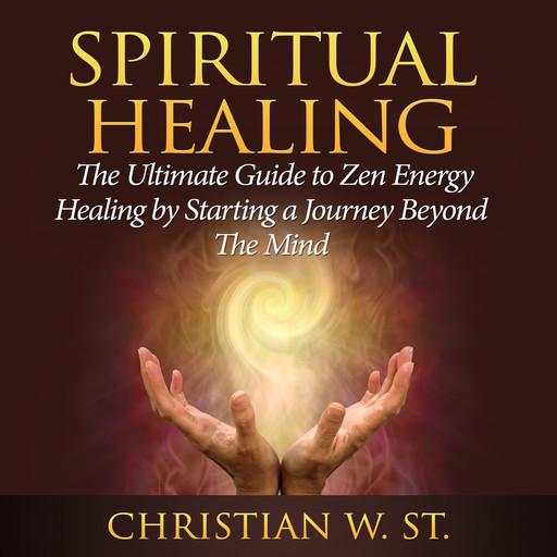 Spiritual Healing: The Ultimate Guide to Zen Energy Healing by Starting a Journey Beyond The Mind, Christian W. St.