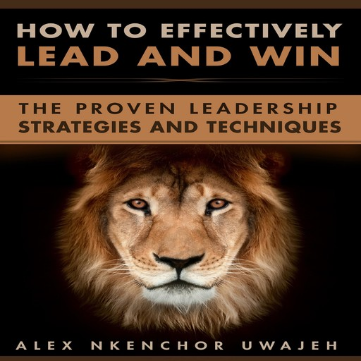 How to Effectively Lead and Win: The Proven Leadership Strategies and Techniques, Alex Nkenchor Uwajeh