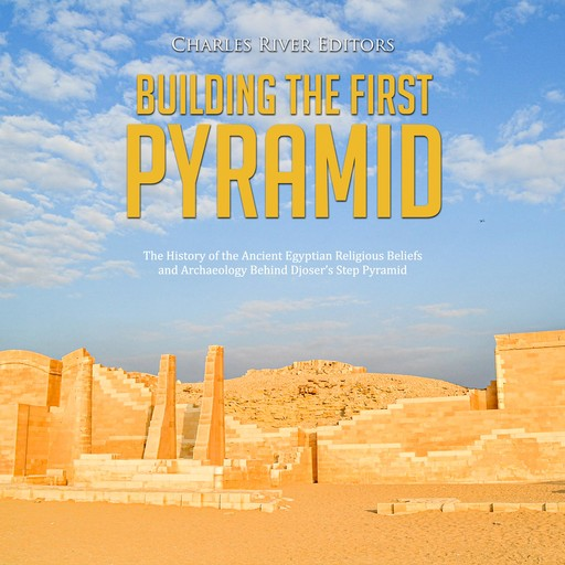 Building the First Pyramid: The History of the Ancient Egyptian Religious Beliefs and Archaeology Behind Djoser's Step Pyramid, Charles Editors