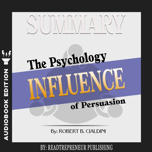 Summary of Influence: The Psychology of Persuasion by Robert B. Cialdini PhD, Readtrepreneur Publishing
