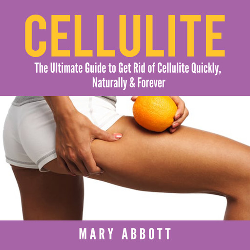 Cellulite: The Ultimate Guide to Get Rid of Cellulite Quickly, Naturally & Forever, Mary Abbott
