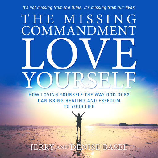 The Missing Commandment: Love Yourself: How Loving Yourself the Way God Does Can Bring Healing and Freedom to Your Life, Denise Basel, Jerry Basel