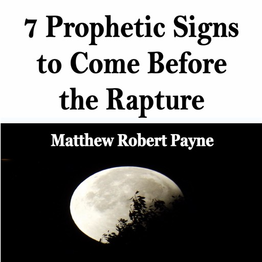 7 Prophetic Signs to Come Before the Rapture, Matthew Robert Payne
