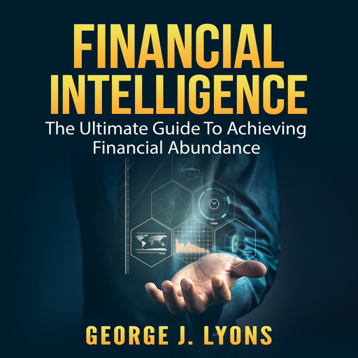 Financial Intelligence: The Ultimate Guide To Achieving Financial Abundance, George J. Lyons