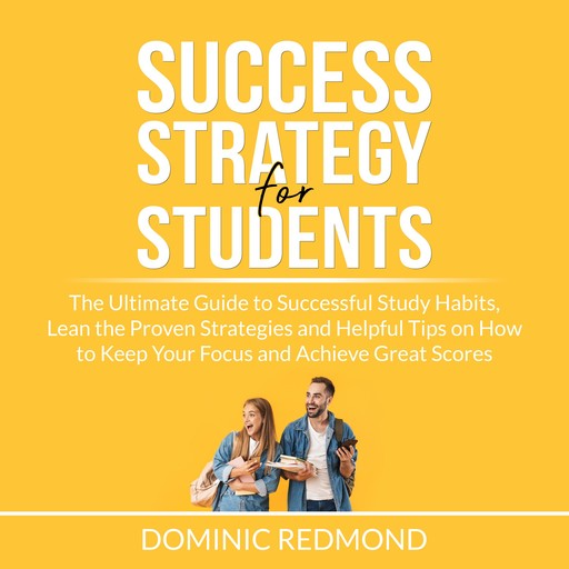Success Strategy for Students: The Ultimate Guide to Successful Study Habits, Lean the Proven Strategies and Helpful Tips on How to Keep Your Focus and Achieve Great Scores, Dominic Redmond