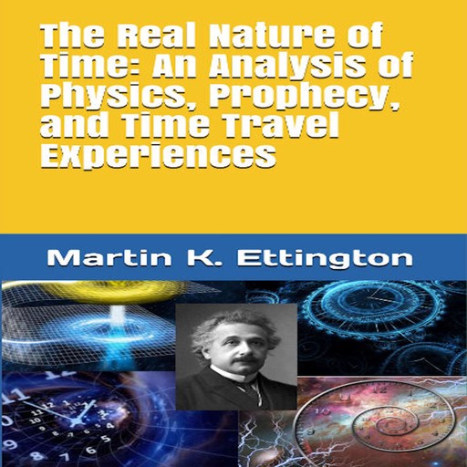 The Real Nature of Time: An Analysis of Physics, Prophecy, and Time Travel Experiences, Martin K. Ettington