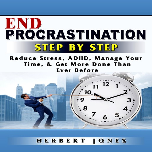 End Procrastination Step by Step Reduce Stress, ADHD, Manage Your Time, & Get More Done Than Ever Before, Herbert Jones