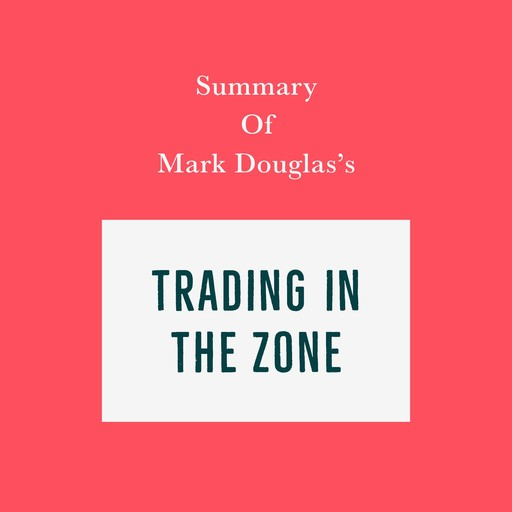 Summary of Mark Douglas's Trading in the Zone, Swift Reads