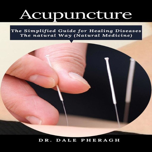 Acupuncture: The Simplified Guide for Healing Diseases The natural Way (Natural Medicine), Dale Pheragh
