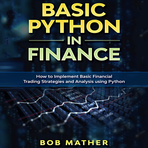 Basic Python in Finance: How to Implement Financial Trading Strategies and Analysis using Python, Bob Mather