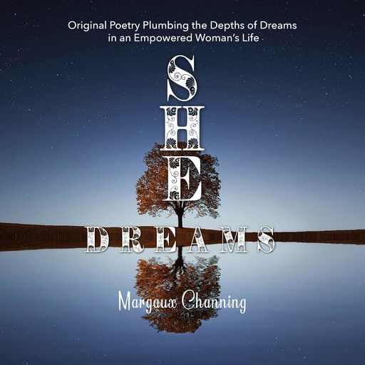 She Dreams - Original Poetry Plumbing the Depths of Dreams in an Empowered Woman's Life, Margaux Channing