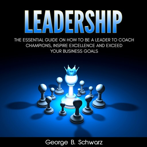 Leadership: The Essential Guide on How To Be A Leader to Coach Champions, Inspire Excellence and Exceed Your Business Goals, George B. Schwarz