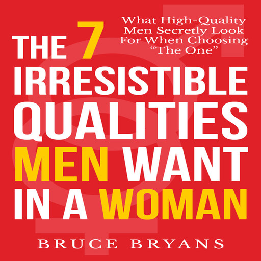 The 7 Irresistible Qualities Men Want in a Woman: What High-Quality Men Secretly Look for When Choosing the One, Bruce Bryans