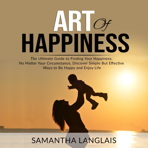 Art of Happiness: The Ultimate Guide to Finding Your Happiness No Matter Your Circumstance, Discover Simple But Effective Ways to Be Happy and Enjoy Life, Samantha Langlais