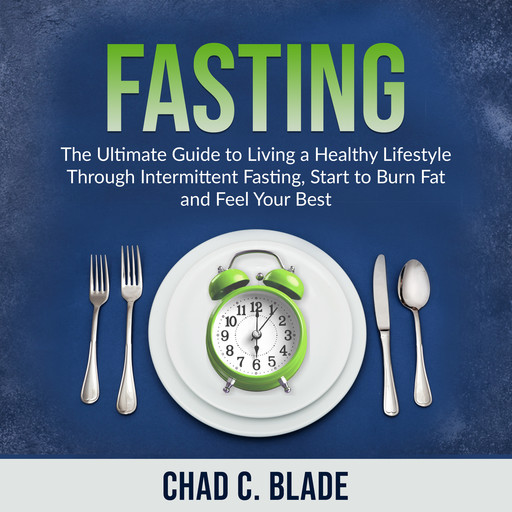 Fasting: The Ultimate Guide to Living a Healthy Lifestyle Through Intermittent Fasting, Start to Burn Fat and Feel Your Best, Chad C. Blade
