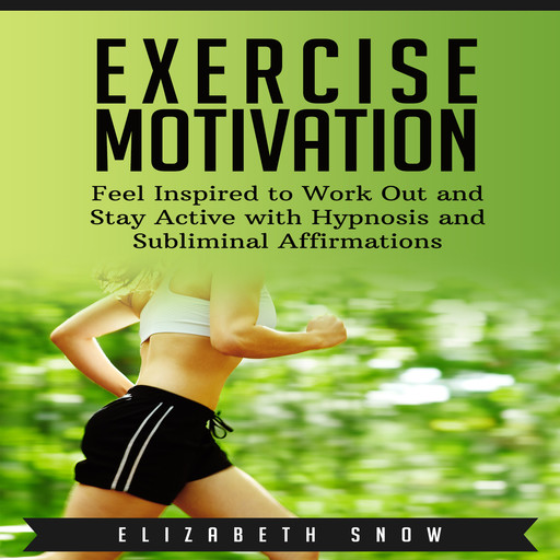 Exercise Motivation: Feel Inspired to Work Out and Stay Active with Hypnosis and Subliminal Affirmations, Elizabeth Snow