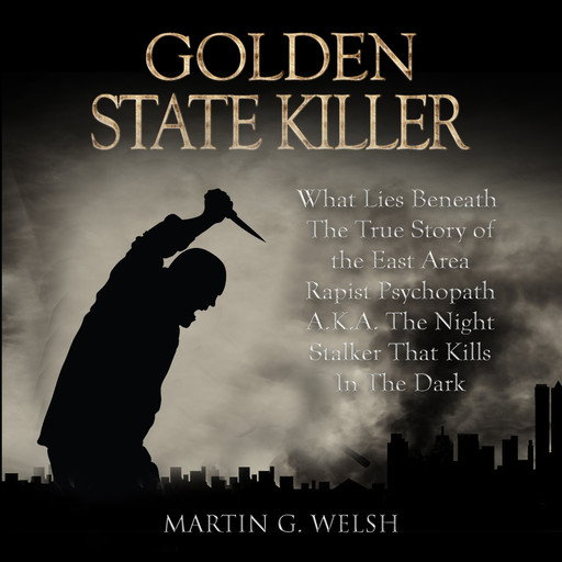 Golden State Killer Book: What Lies Beneath The True Story of the East Area Rapist Psychopath A.K.A. The Night Stalker That Kills In The Dark (Serial Killers True Crime Documentary Series), Martin G. Welsh