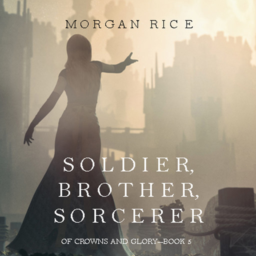 Soldier, Brother, Sorcerer (Of Crowns and Glory. Book 5), Morgan Rice