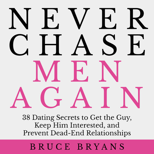 Never Chase Men Again: 38 Dating Secrets to Get the Guy, Keep Him Interested, and Prevent Dead-End Relationships, Bruce Bryans