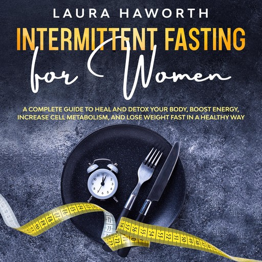Intermittent Fasting for Women: A Complete Guide to Heal and Detox Your Body, Boost Energy, Increase Cell Metabolism, and Lose Weight Fast in a Healthy Way, Laura Haworth