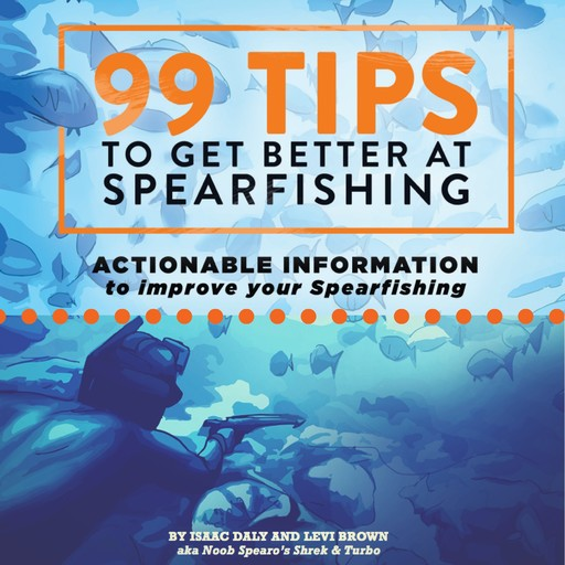 99 Tips To Get Better At Spearfishing, Isaac Daly, Levi Brown