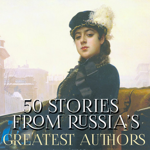 50 Stories from Russia's Greatest Authors, Anton Chekhov, Nikolai Gogol, Mikhail Bulgakov, Alexander Pushkin, Leo Tolstoy, Maxim Gorky, Leonid Andreyev, Aleksandr Kuprin, Ivan Turgenev, Fyodor Dostoevsky