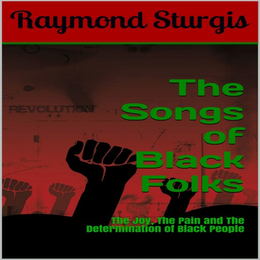 The Songs of Black Folks: The Joy, The Pain and The Determination of Black People, Raymond Sturgis