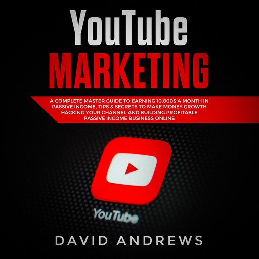 YouTube Marketing: A Complete Master Guide to Earning 10,000$ A Month In Passive Income, Tips & Secrets to Make Money Growth Hacking Your Channel and Building Profitable Passive Income Business Online, David Andrews