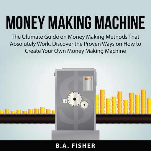 Money Making Machine: The Ultimate Guide on Money Making Methods That Absolutely Work, Discover the Proven Ways on How to Create Your Own Money Making Machine, B.A. Fisher