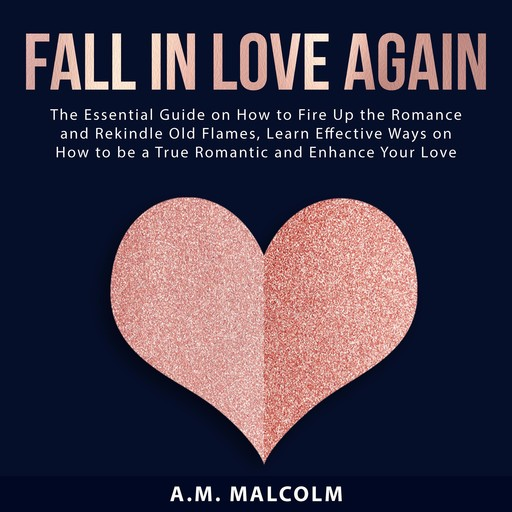Fall in Love Again: The Essential Guide on How to Fire Up the Romance and Rekindle Old Flames, Learn Effective Ways on How to be a True Romantic and Enhance Your Love Life, A.M. Malcolm