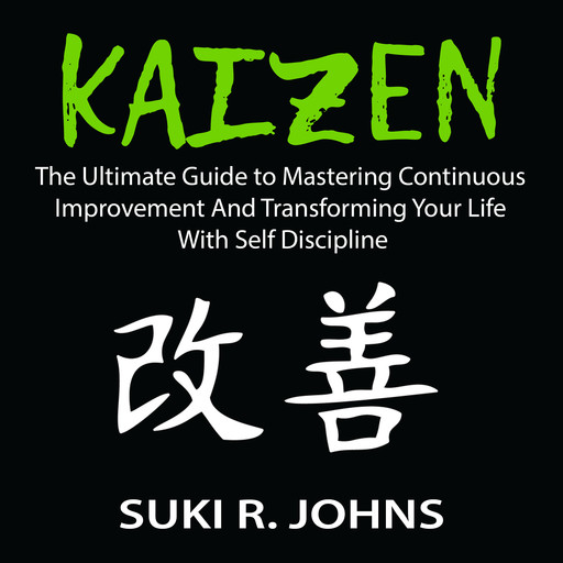 Kaizen: The Ultimate Guide to Mastering Continuous Improvement And Transforming Your Life With Self Discipline, Suki R. Johns