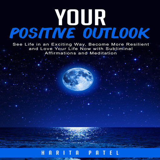 Your Positive Outlook: See Life in an Exciting Way, Become More Resilient and Love Your Life Now with Subliminal Affirmations and Meditation, Harita Patel