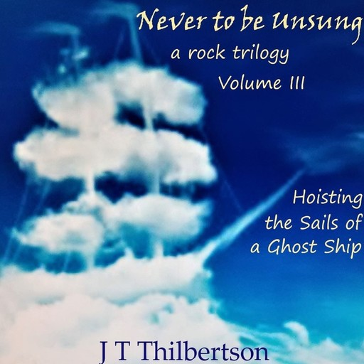 Never to be Unsung, a rock trilogy, Vol 3, Hoisting the Sails of a Ghost Ship, JT Thilbertson