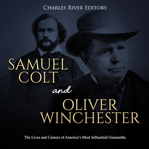 Samuel Colt and Oliver Winchester: The Lives and Careers of America's Most Influential Gunsmiths, Charles Editors