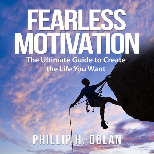Fearless Motivation: The Ultimate Guide to Create the Life You Want, Phillip H. Dolan