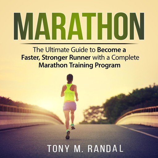 Marathon: The Ultimate Guide to Become a Faster, Stronger Runner with a Complete Marathon Training Program, Tony M. Randal